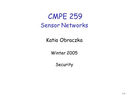 1-1 CMPE 259 Sensor Networks Katia Obraczka Winter 2005 Security.