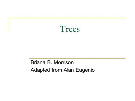 Trees Briana B. Morrison Adapted from Alan Eugenio.