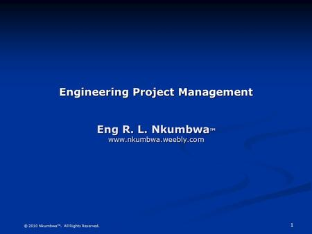 1 Engineering <strong>Project</strong> <strong>Management</strong> Eng R. L. Nkumbwa ™ www.nkumbwa.weebly.com © 2010 Nkumbwa™. All Rights Reserved.
