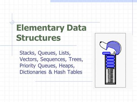 Elementary Data Structures Stacks, Queues, Lists, Vectors, Sequences, Trees, Priority Queues, Heaps, Dictionaries & Hash Tables.