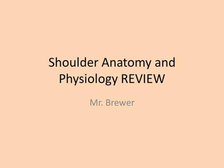 Shoulder Anatomy and Physiology REVIEW Mr. Brewer.