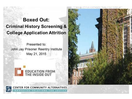 Boxed Out: Criminal History Screening & College Application Attrition Presented to: John Jay Prisoner Reentry Institute May 21, 2015.