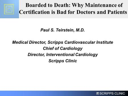 SCRIPPS CLINIC Boarded to Death: Why Maintenance of Certification is Bad for Doctors and Patients Paul S. Teirstein, M.D. Medical Director, Scripps Cardiovascular.