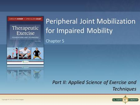Copyright © 2013. F.A. Davis Company Part II: Applied Science of Exercise and Techniques Chapter 5 Peripheral Joint Mobilization for Impaired Mobility.