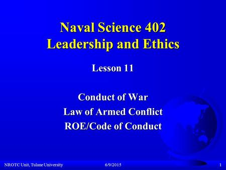 NROTC Unit, Tulane University6/9/20151 Naval Science 402 Leadership and Ethics Lesson 11 Conduct of War Law of Armed Conflict ROE/Code of Conduct.