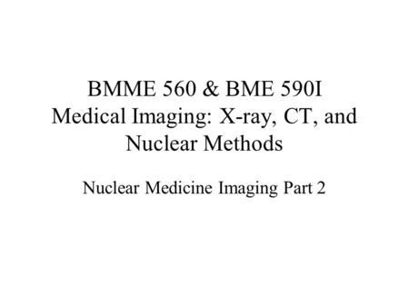 BMME 560 & BME 590I Medical Imaging: X-ray, CT, and Nuclear Methods Nuclear Medicine Imaging Part 2.