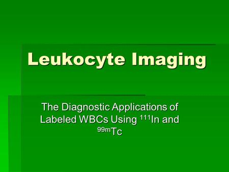 Leukocyte Imaging The Diagnostic Applications of Labeled WBCs Using 111 In and 99m Tc.