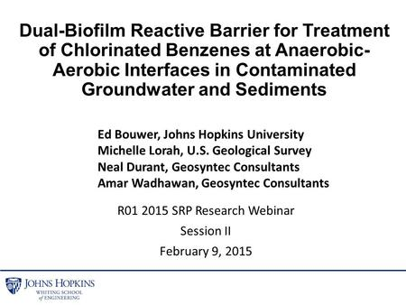 R01 2015 SRP Research Webinar Session II February 9, 2015 Dual-Biofilm Reactive Barrier for Treatment of Chlorinated Benzenes at Anaerobic- Aerobic Interfaces.