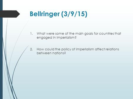 Bellringer (3/9/15) 1.What were some of the main goals for countries that engaged in imperialism? 2.How could the policy of imperialism affect relations.