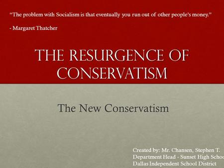"The Resurgence of Conservatism The New Conservatism ""The problem with Socialism is that eventually you run out of other people's money."" - Margaret Thatcher."