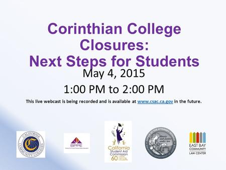 Corinthian College Closures: Next Steps for Students May 4, 2015 1:00 PM to 2:00 PM This live webcast is being recorded and is available at www.csac.ca.gov.
