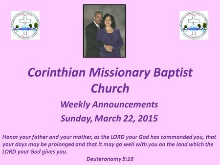 Corinthian Missionary Baptist Church Weekly Announcements Sunday, March 22, 2015 Honor your father and your mother, as the LORD your God has commanded.