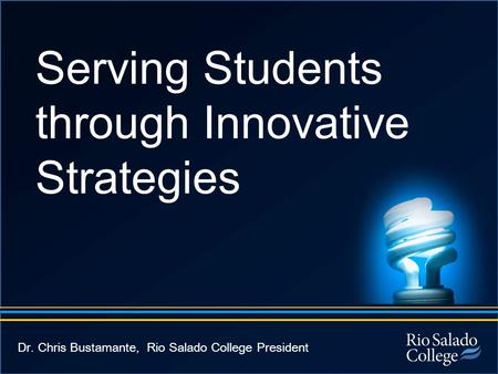 Serving Students through Innovative Strategies Dr. Chris Bustamante, Rio Salado College President.