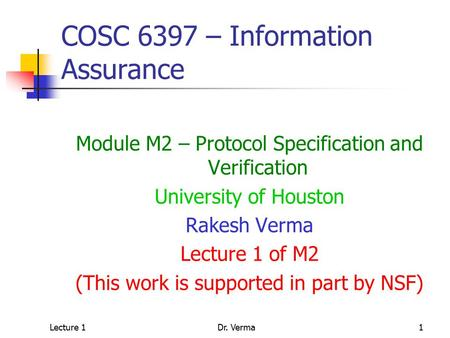 Lecture 1Dr. Verma1 COSC 6397 – Information Assurance Module M2 – Protocol Specification and Verification University of Houston Rakesh Verma Lecture 1.