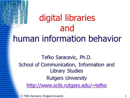 © Tefko Saracevic, Rutgers University1 digital libraries and human information behavior Tefko Saracevic, Ph.D. School of Communication, Information and.