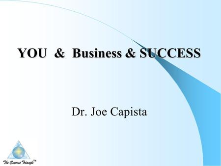 YOU & Business & SUCCESS YOU & Business & SUCCESS Dr. Joe Capista.