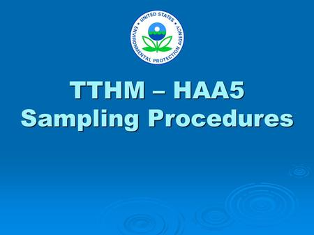 TTHM – HAA5 Sampling Procedures. The purpose of this presentation is to demonstrate recommended sampling techniques. This presentation includes recommendations.