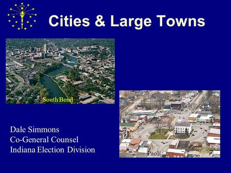 Cities & Large Towns South Bend Paoli Dale Simmons Co-General Counsel Indiana Election Division.