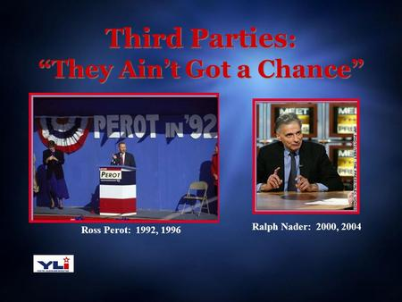 "Third Parties : ""They Ain't Got a Chance"" Ross Perot: 1992, 1996 Ralph Nader: 2000, 2004."