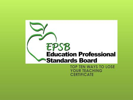 TOP TEN WAYS TO LOSE YOUR TEACHING CERTIFICATE. EPSB's Disciplinary Authority The Education Professional Standards Board may revoke, suspend, or refuse.