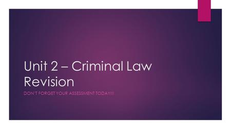 Unit 2 – Criminal Law Revision DON'T FORGET YOUR ASSESSMENT TODAY!!!