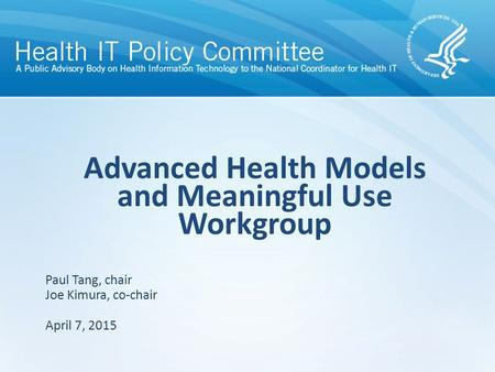 Draft – discussion only Advanced Health Models and Meaningful Use Workgroup April 7, 2015 Paul Tang, chair Joe Kimura, co-chair.