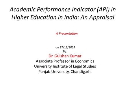 Academic Performance Indicator (API) in Higher Education in India: An Appraisal A Presentation on 17/12/2014 By: Dr. Gulshan Kumar Associate Professor.