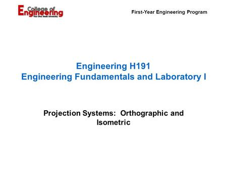 First-Year Engineering Program Engineering H191 Engineering Fundamentals and Laboratory I Projection Systems: Orthographic and Isometric.