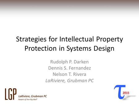 Strategies for Intellectual Property Protection in Systems Design Rudolph P. Darken Dennis S. Fernandez Nelson T. Rivera LaRiviere, Grubman PC.