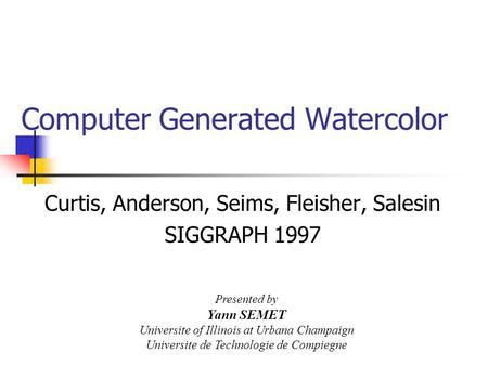 Computer Generated Watercolor Curtis, Anderson, Seims, Fleisher, Salesin SIGGRAPH 1997 Presented by Yann SEMET Universite of Illinois at Urbana Champaign.