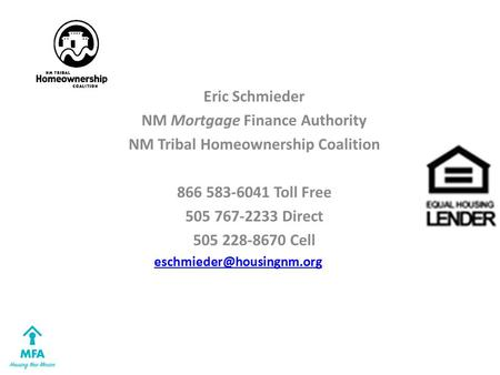 Eric Schmieder NM Mortgage Finance Authority NM Tribal Homeownership Coalition 866 583-6041 Toll Free 505 767-2233 Direct 505 228-8670 Cell