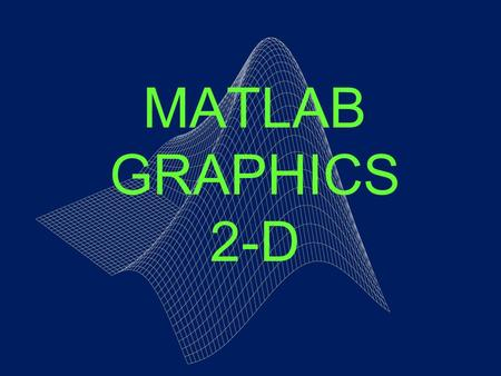 MATLAB GRAPHICS 2-D. FIGURE WINDOWS MATLAB directs graphics output to a window called figure that is separate from the command window. The figure function.
