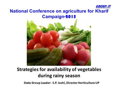 GROUP- IV National Conference on agriculture for Kharif Campaign -2015 Strategies for availability of vegetables during rainy season State Group Leader: