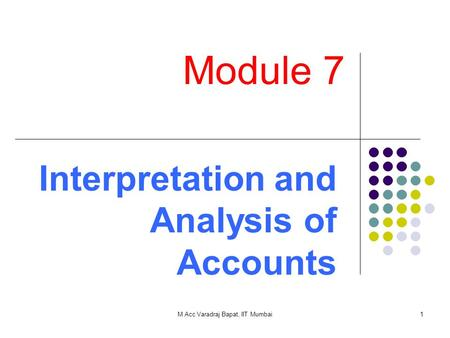 M Acc Varadraj Bapat, IIT Mumbai1 Module 7 Interpretation and Analysis of Accounts.