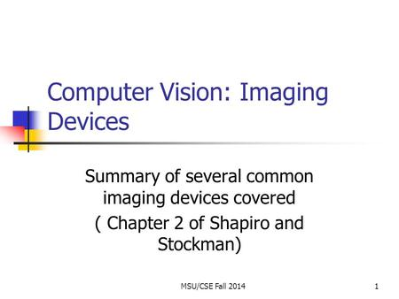 MSU/CSE Fall 20141 Computer Vision: Imaging Devices Summary of several common imaging devices covered ( Chapter 2 of Shapiro and Stockman)