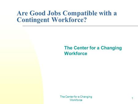 The Center for a Changing Workforce 1 Are Good Jobs Compatible with a Contingent Workforce? The Center for a Changing Workforce.