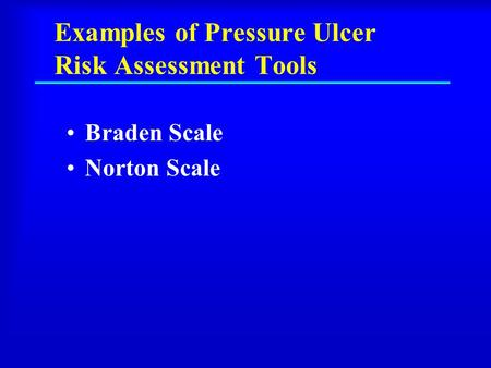Examples of Pressure Ulcer Risk Assessment Tools Braden Scale Norton Scale.