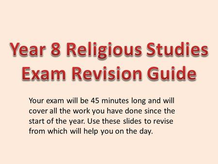 Your exam will be 45 minutes long and will cover all the work you have done since the start of the year. Use these slides to revise from which will help.