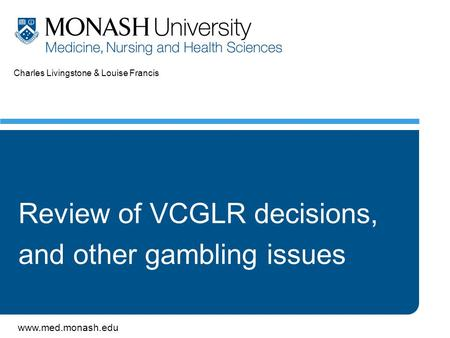 Www.med.monash.edu Charles Livingstone & Louise Francis Review of VCGLR decisions, and other gambling issues.