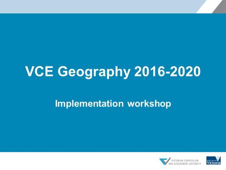 VCE Geography 2016-2020 Implementation workshop. Overview  Introduction to the study design and advice for teachers  Fieldwork Activity.