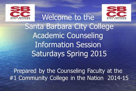 Welcome to the Santa Barbara City College Academic Counseling Information Session Saturdays Spring 2015 Prepared by the Counseling Faculty at the #1 Community.