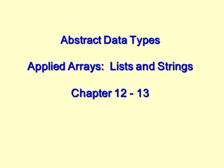 Abstract Data Types Applied Arrays: Lists and Strings Chapter 12 - 13.