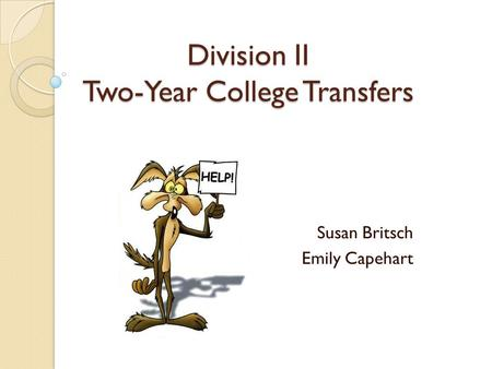 Division II Two-Year College Transfers Susan Britsch Emily Capehart.