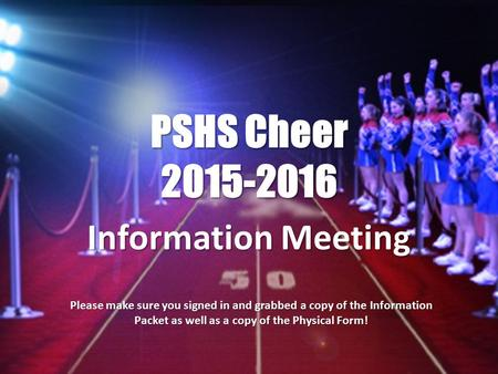PSHS Cheer 2015-2016 Information Meeting Please make sure you signed in and grabbed a copy of the Information Packet as well as a copy of the Physical.