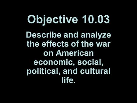 Objective 10.03 Describe and analyze the effects of the war on American economic, social, political, and cultural life.