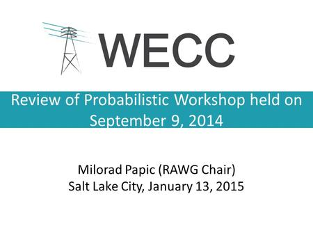 Review of Probabilistic Workshop held on September 9, 2014 Milorad Papic (RAWG Chair) Salt Lake City, January 13, 2015.
