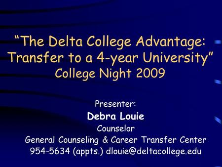 """The Delta College Advantage: Transfer to a 4-year University"" College Night 2009 Presenter: Debra Louie Counselor General Counseling & Career Transfer."