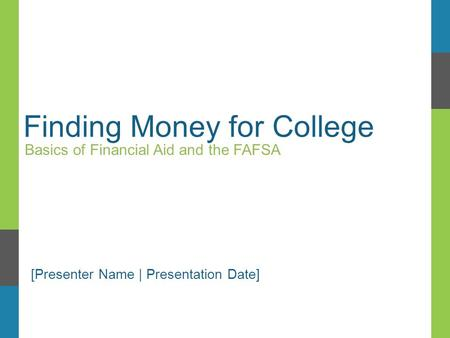 Finding Money for College Basics of Financial Aid and the FAFSA [Presenter Name | Presentation Date]