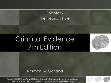 Criminal Evidence 7th Edition Norman M. Garland Chapter 7 The Hearsay Rule Copyright © 2015 McGraw-Hill Education. All rights reserved. No reproduction.