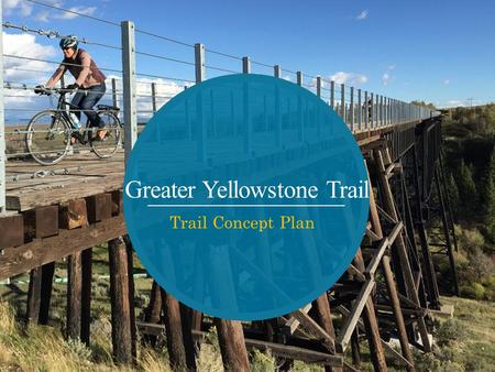 Greater Yellowstone Trail Trail Concept Plan. Project Partners: Project Initiation City of Victor HUD grant Partnership between three state trail advocates.